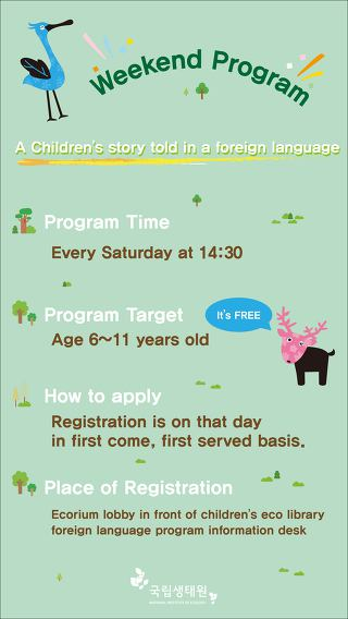 Weekend program - A Children's story told in a foreign language / Program Time : Every Saturday at 14:30, Te Program Target : Age 6~11 years old, How to apply : Registration is on that day in first come, first served basis. , Place of Registration : Ecorium lobby in front of children's eco library foreign language program information desk